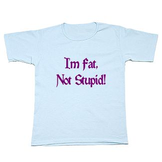 I'm fat, Not Stupid!